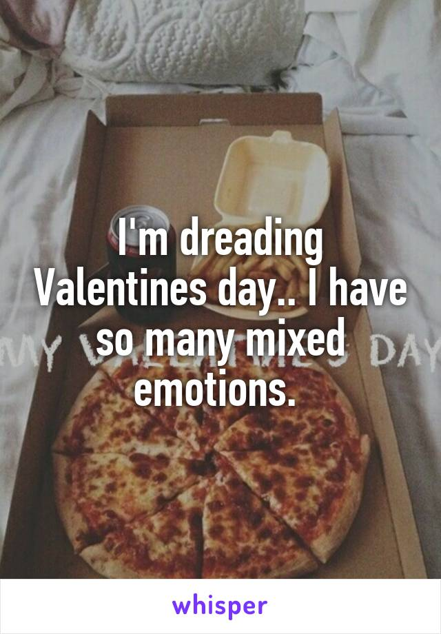 I'm dreading Valentines day.. I have so many mixed emotions.