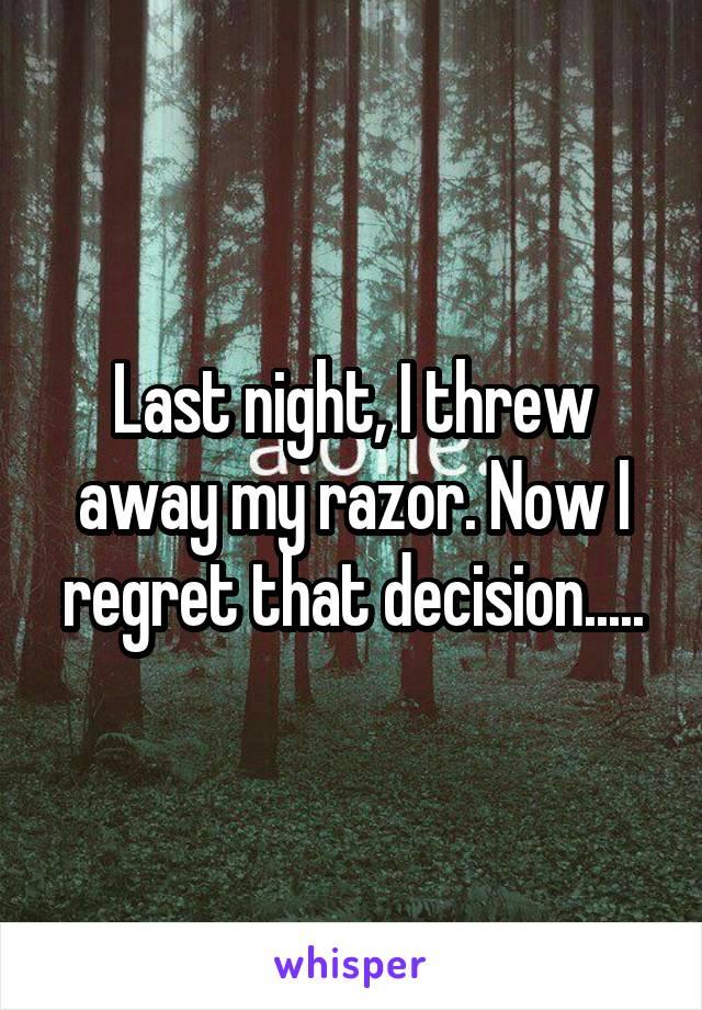 Last night, I threw away my razor. Now I regret that decision.....