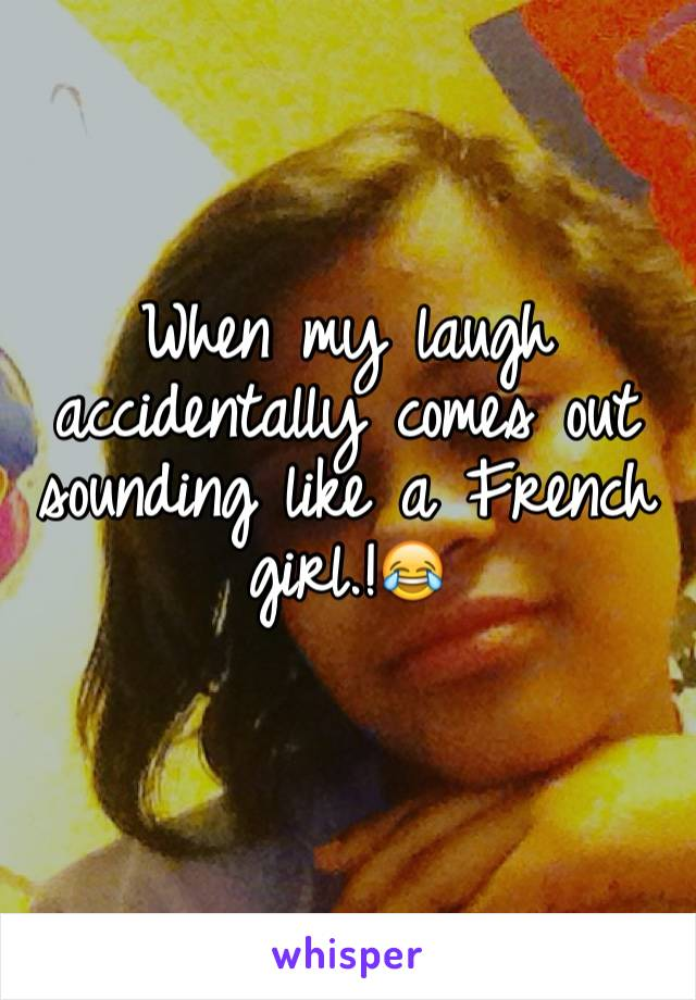 When my laugh accidentally comes out sounding like a French girl.!😂