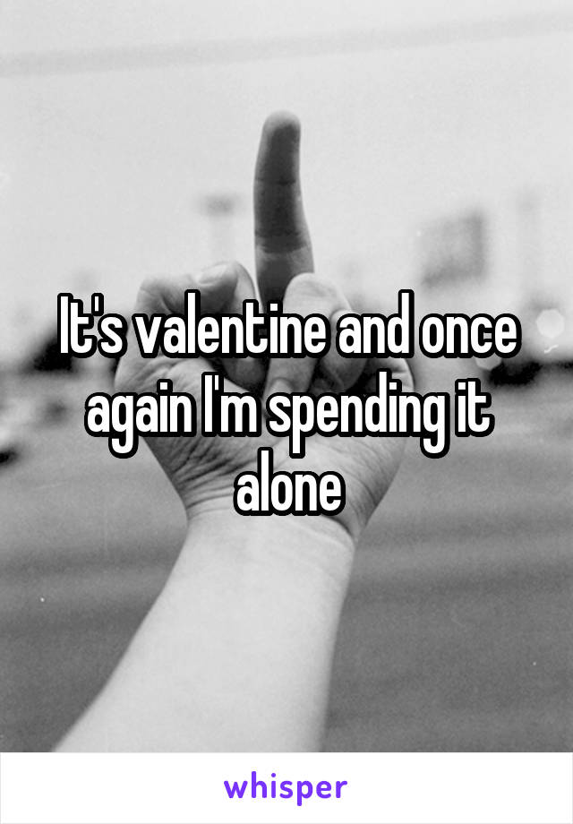 It's valentine and once again I'm spending it alone