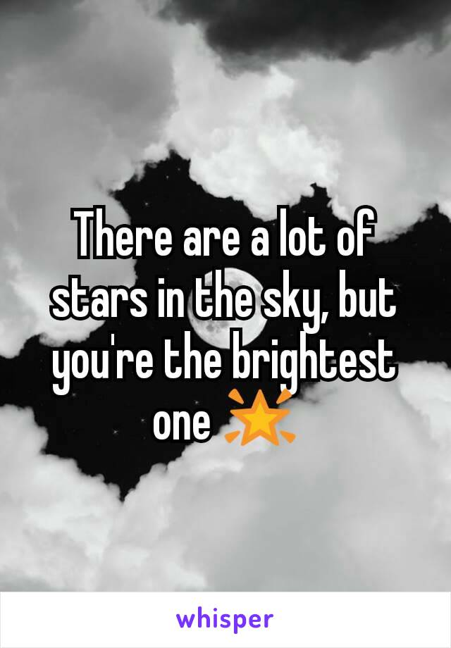 There are a lot of stars in the sky, but you're the brightest one 🌟
