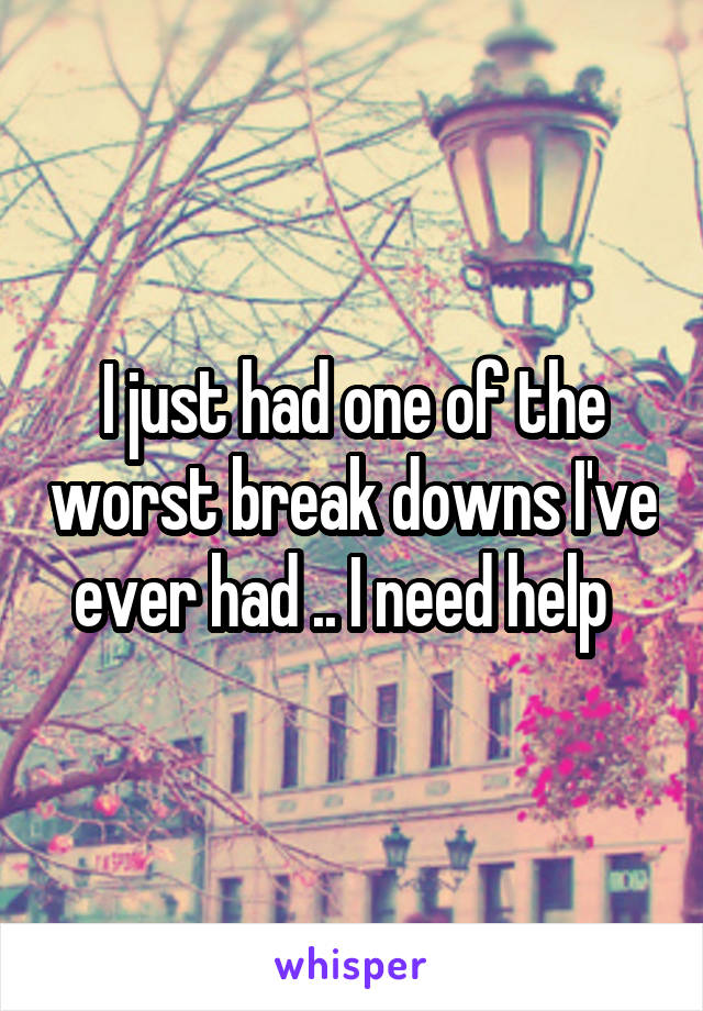 I just had one of the worst break downs I've ever had .. I need help