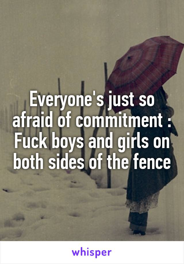 Everyone's just so afraid of commitment :\ Fuck boys and girls on both sides of the fence
