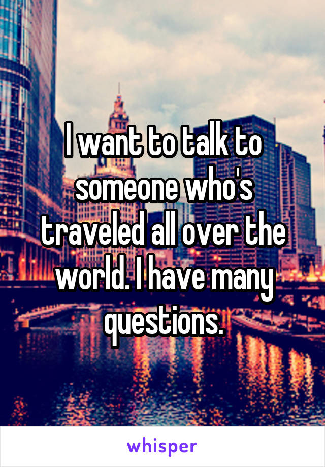 I want to talk to someone who's traveled all over the world. I have many questions.