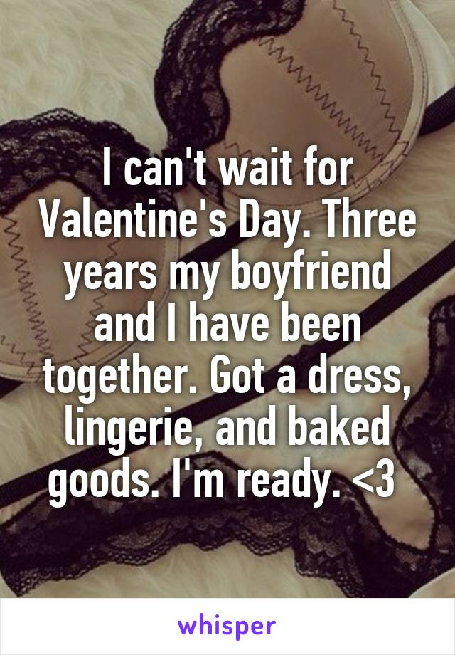 I can't wait for Valentine's Day. Three years my boyfriend and I have been together. Got a dress, lingerie, and baked goods. I'm ready. <3
