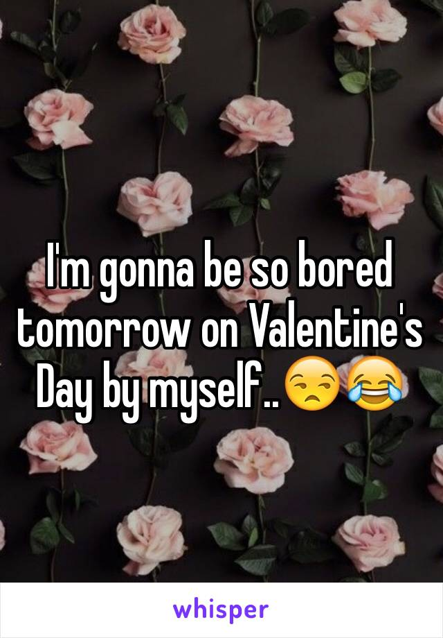 I'm gonna be so bored tomorrow on Valentine's Day by myself..😒😂
