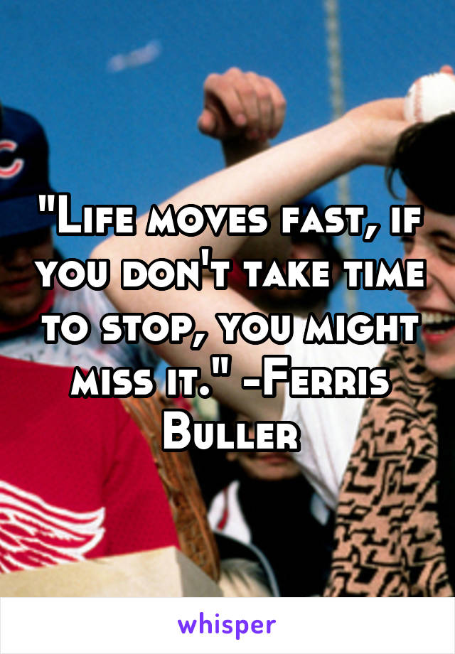 """""""Life moves fast, if you don't take time to stop, you might miss it."""" -Ferris Buller"""
