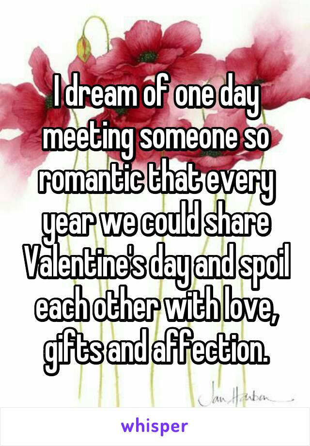 I dream of one day meeting someone so romantic that every year we could share Valentine's day and spoil each other with love, gifts and affection.