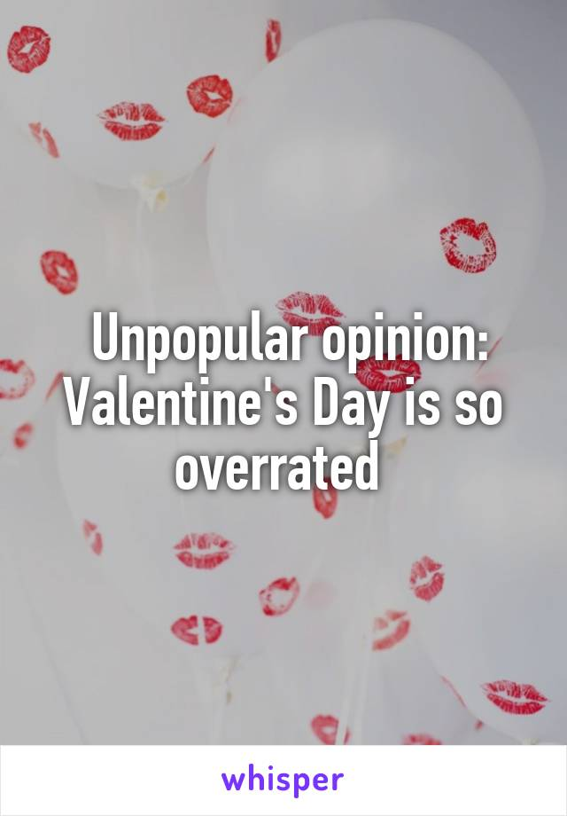 Unpopular opinion: Valentine's Day is so overrated