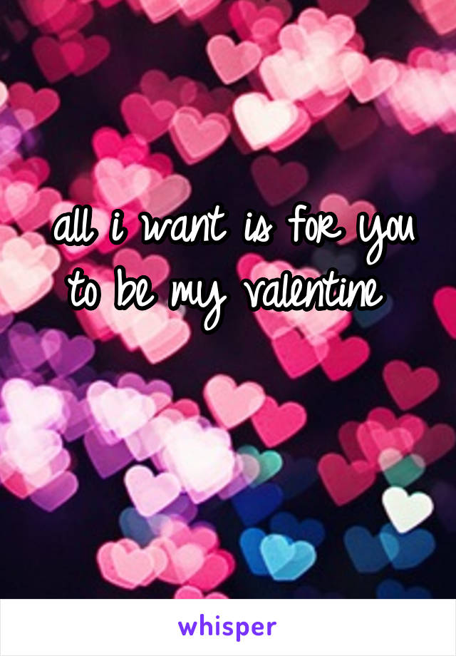 all i want is for you to be my valentine