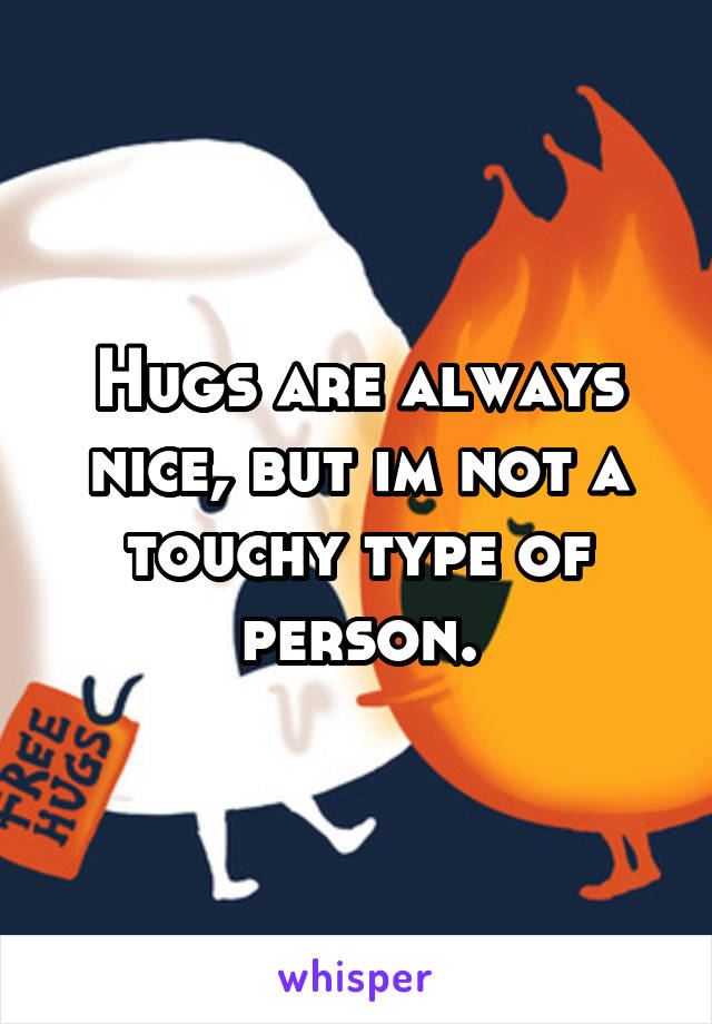 Hugs are always nice, but im not a touchy type of person.
