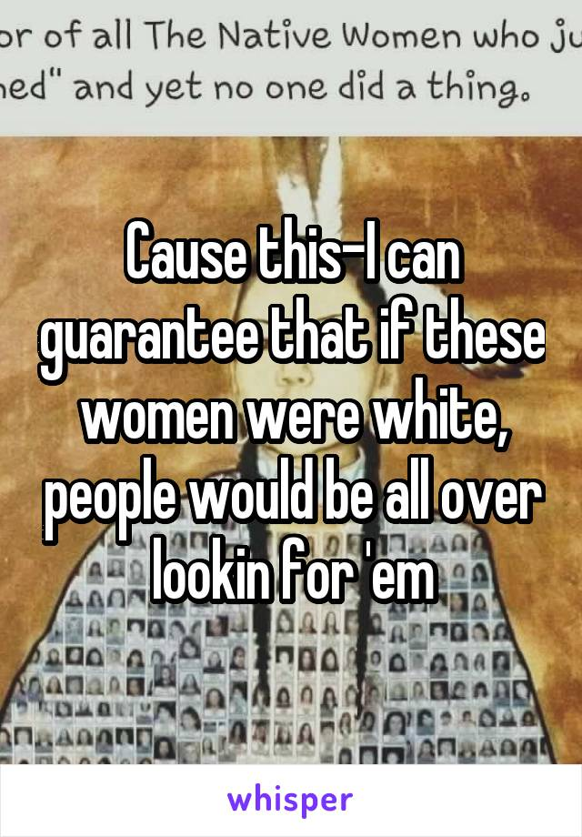 Cause this-I can guarantee that if these women were white, people would be all over lookin for 'em