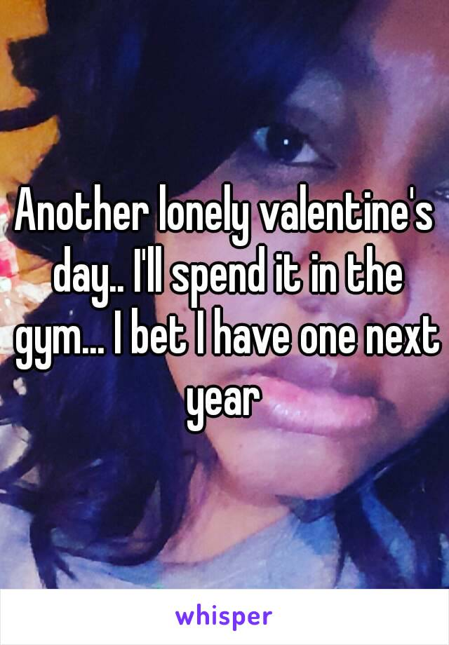 Another lonely valentine's day.. I'll spend it in the gym... I bet I have one next year