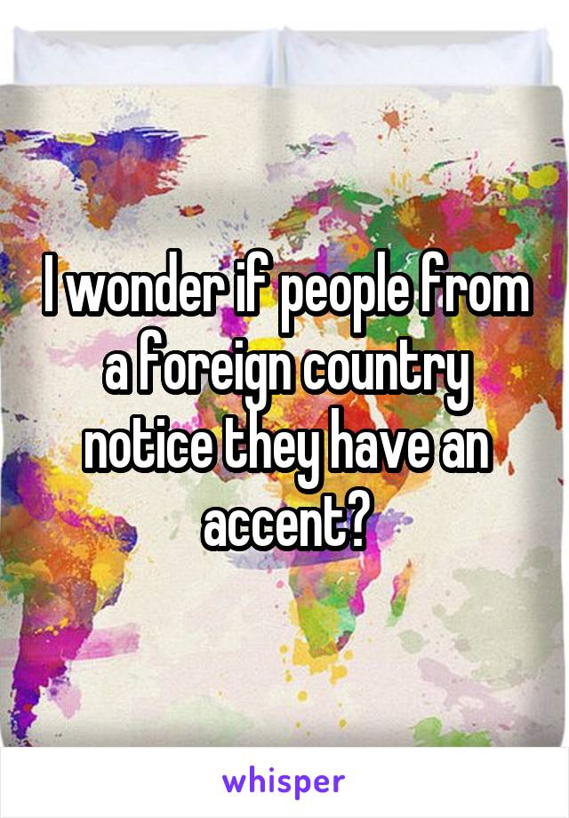 I wonder if people from a foreign country notice they have an accent?