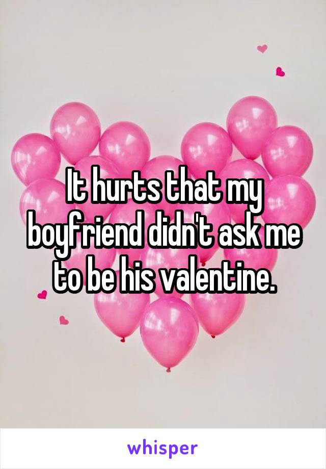 It hurts that my boyfriend didn't ask me to be his valentine.