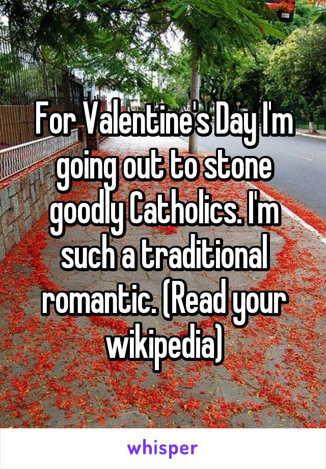 For Valentine's Day I'm going out to stone goodly Catholics. I'm such a traditional romantic. (Read your wikipedia)