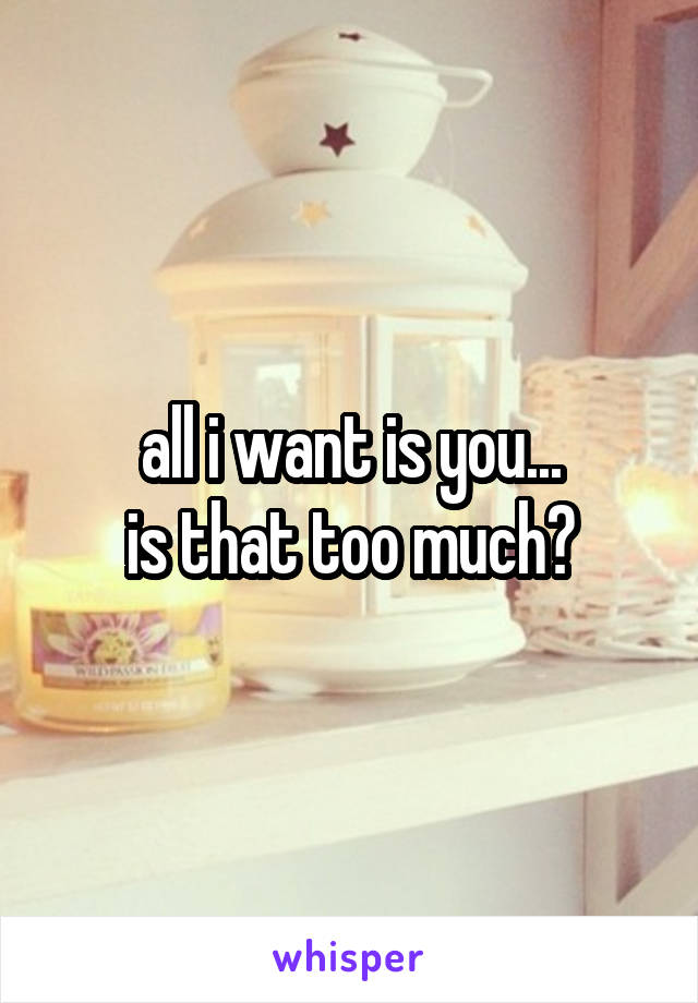 all i want is you... is that too much?