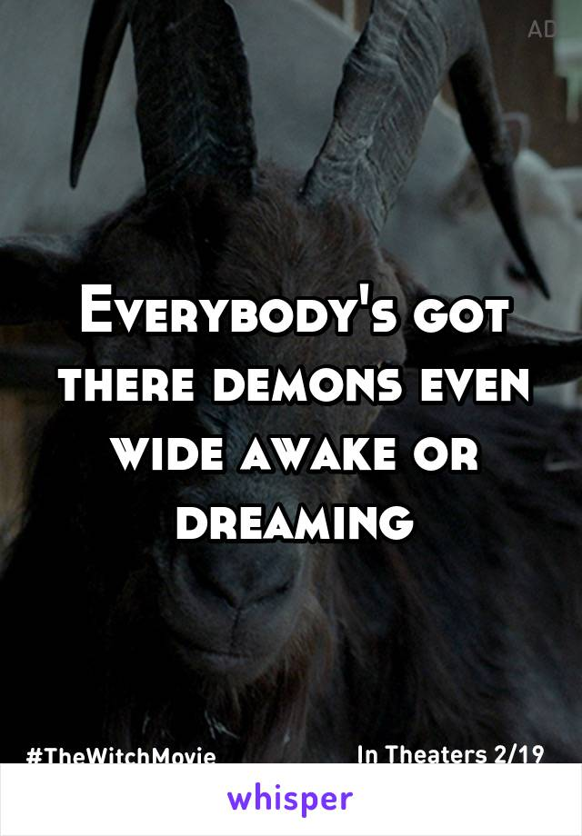 Everybody's got there demons even wide awake or dreaming