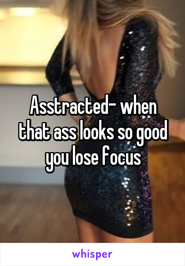 Asstracted- when that ass looks so good you lose focus