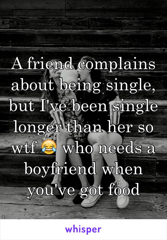 A friend complains about being single, but I've been single longer than her so wtf 😂 who needs a boyfriend when you've got food