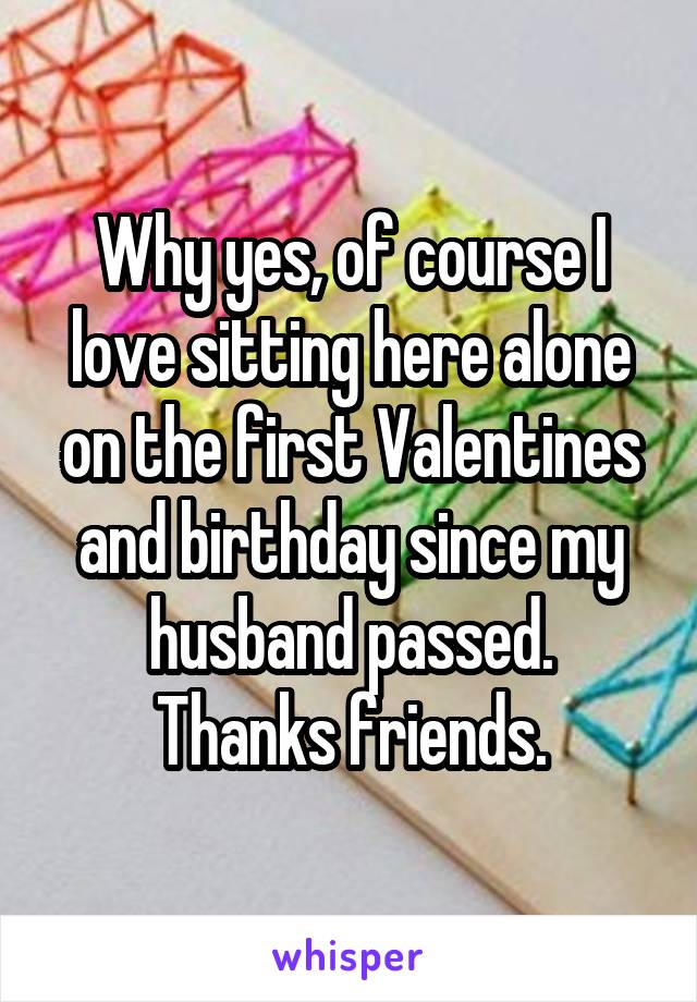 Why yes, of course I love sitting here alone on the first Valentines and birthday since my husband passed. Thanks friends.