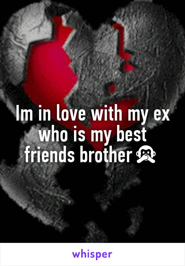 Im in love with my ex who is my best friends brother🙊