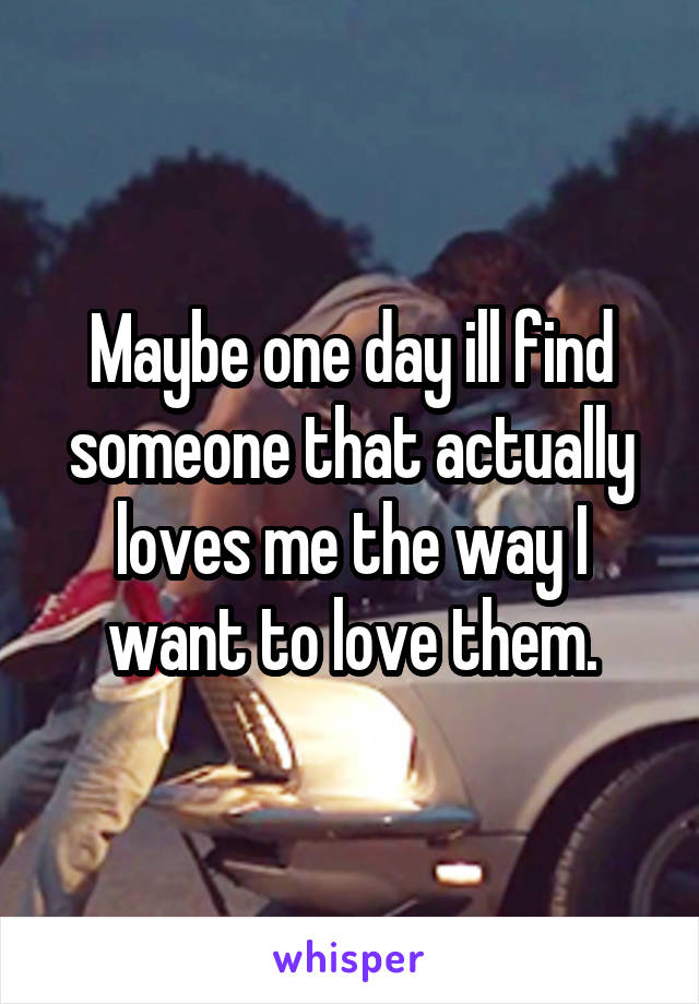Maybe one day ill find someone that actually loves me the way I want to love them.