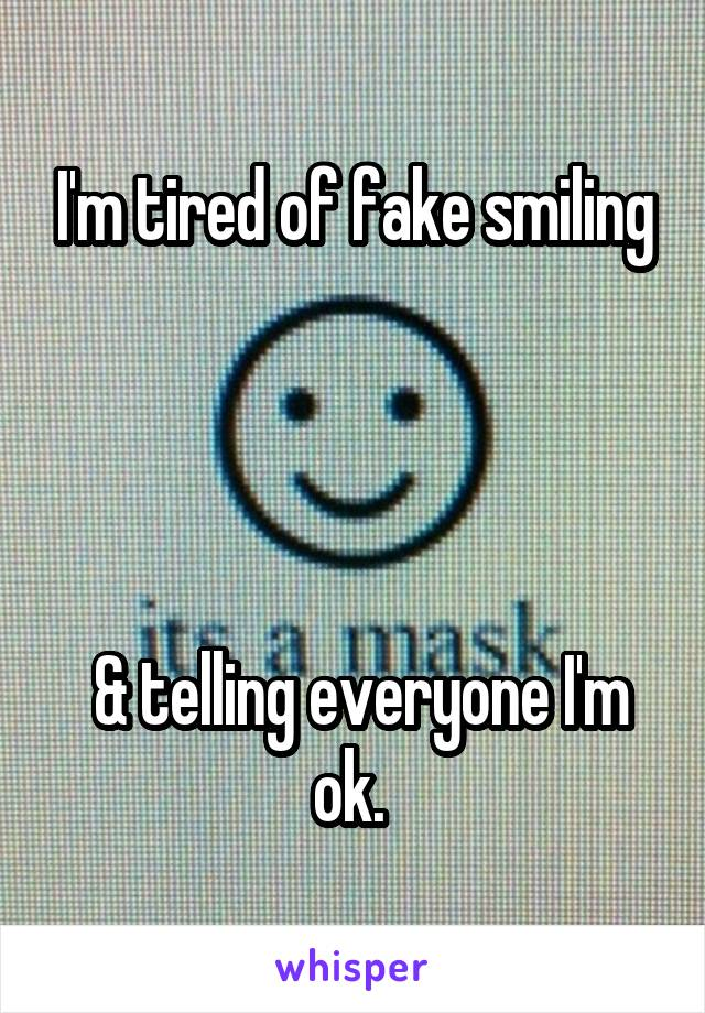 I'm tired of fake smiling      & telling everyone I'm ok.