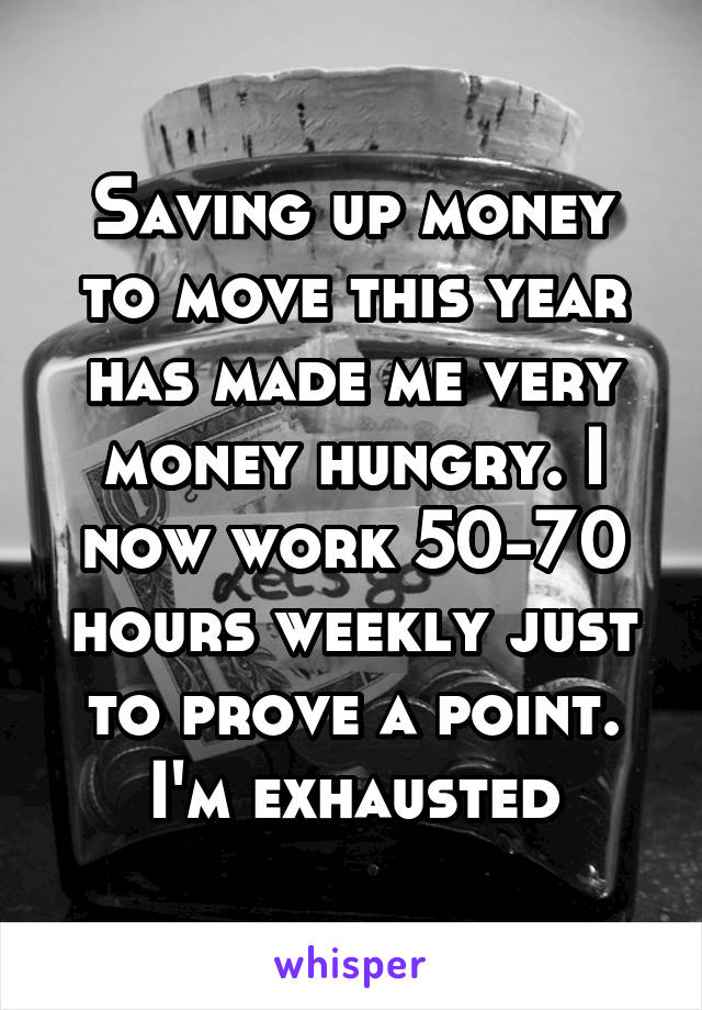 Saving up money to move this year has made me very money hungry. I now work 50-70 hours weekly just to prove a point. I'm exhausted