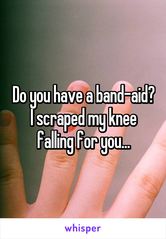 Do you have a band-aid? I scraped my knee falling for you...