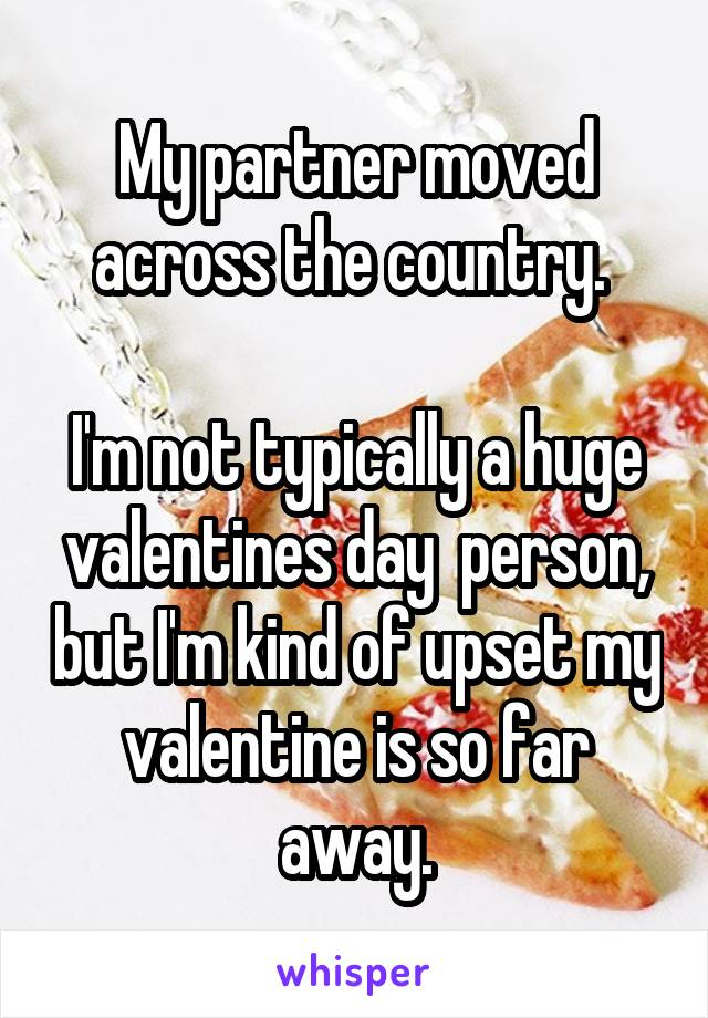 My partner moved across the country.   I'm not typically a huge valentines day  person, but I'm kind of upset my valentine is so far away.