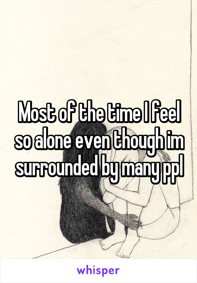 Most of the time I feel so alone even though im surrounded by many ppl