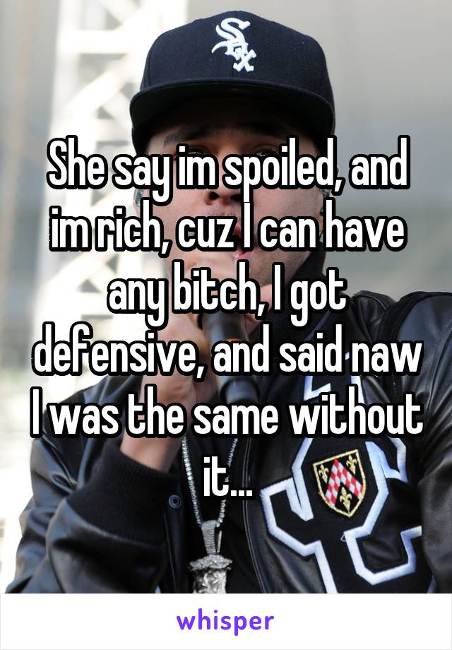 She say im spoiled, and im rich, cuz I can have any bitch, I got defensive, and said naw I was the same without it...