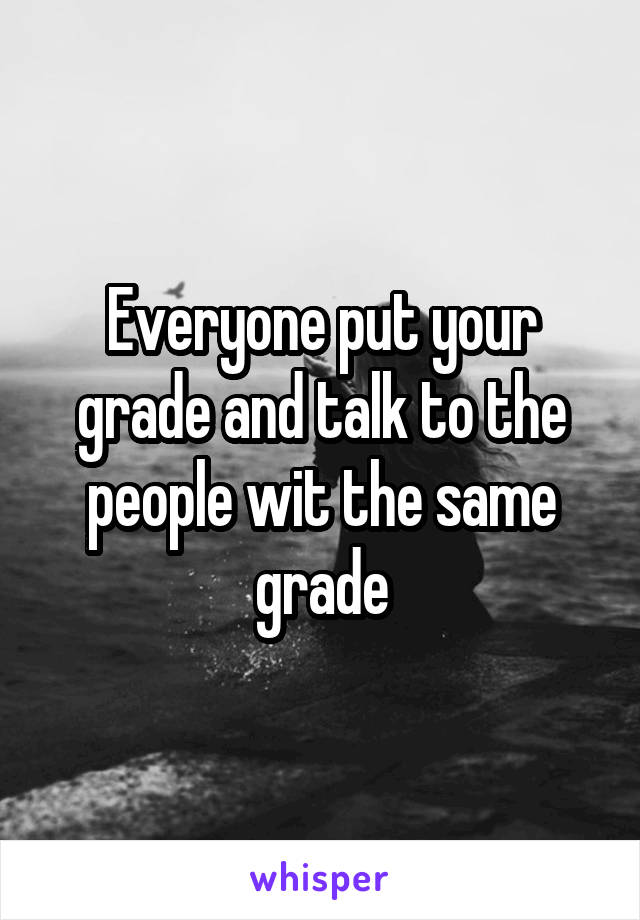 Everyone put your grade and talk to the people wit the same grade