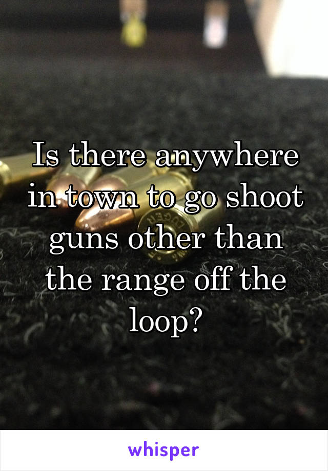 Is there anywhere in town to go shoot guns other than the range off the loop?