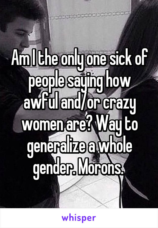 Am I the only one sick of people saying how awful and/or crazy women are? Way to generalize a whole gender. Morons.
