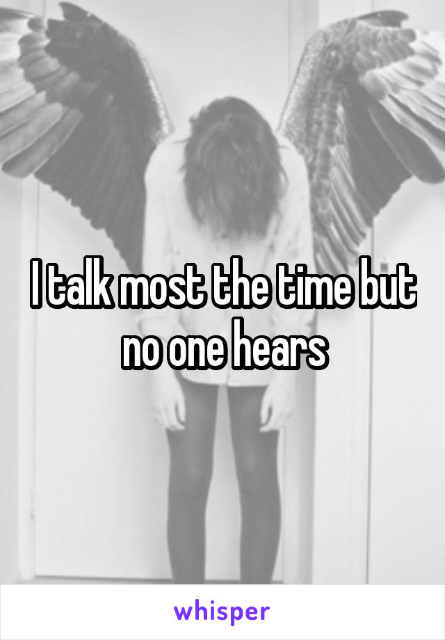 I talk most the time but no one hears