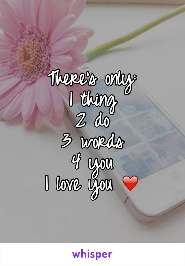 There's only: 1 thing  2 do  3 words  4 you  I love you ❤️