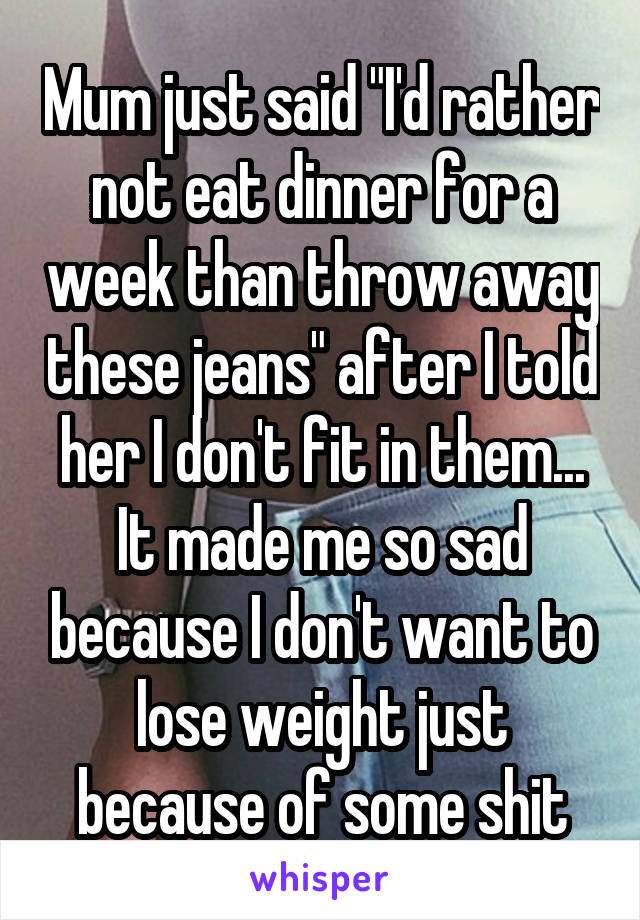 "Mum just said ""I'd rather not eat dinner for a week than throw away these jeans"" after I told her I don't fit in them... It made me so sad because I don't want to lose weight just because of some shit"