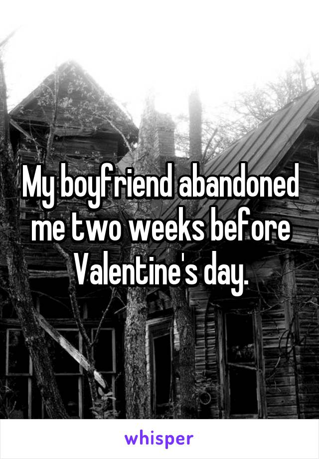 My boyfriend abandoned me two weeks before Valentine's day.