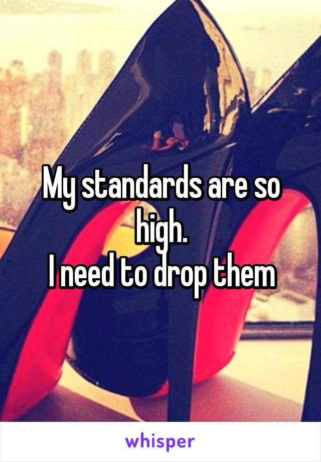 My standards are so high. I need to drop them