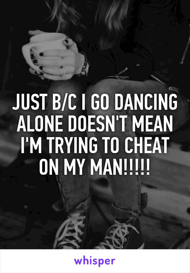 JUST B/C I GO DANCING ALONE DOESN'T MEAN I'M TRYING TO CHEAT ON MY MAN!!!!!