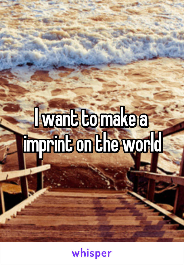 I want to make a  imprint on the world