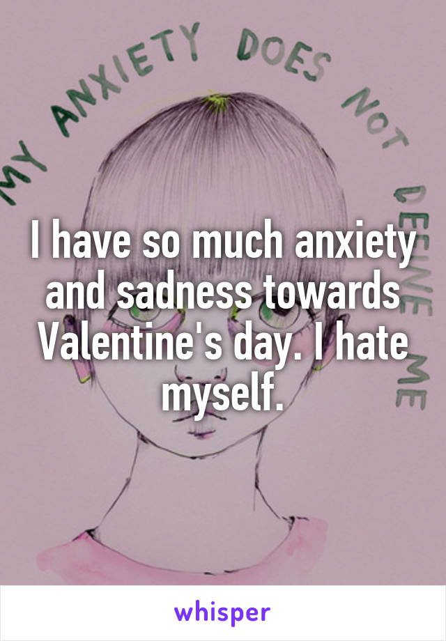 I have so much anxiety and sadness towards Valentine's day. I hate myself.