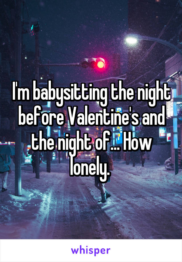 I'm babysitting the night before Valentine's and the night of... How lonely.