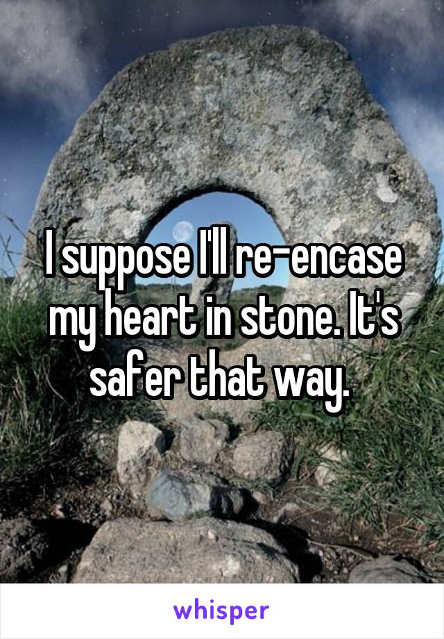I suppose I'll re-encase my heart in stone. It's safer that way.