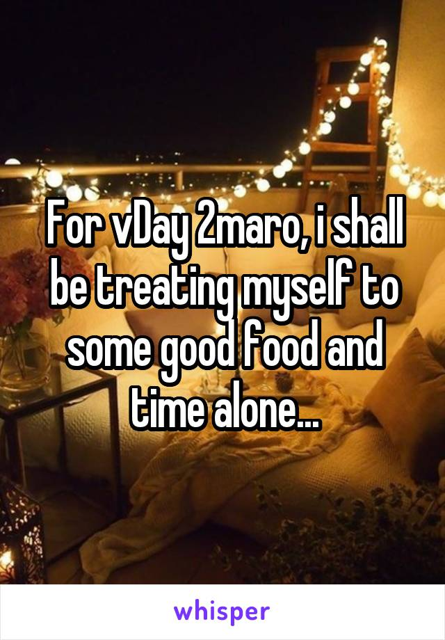 For vDay 2maro, i shall be treating myself to some good food and time alone...