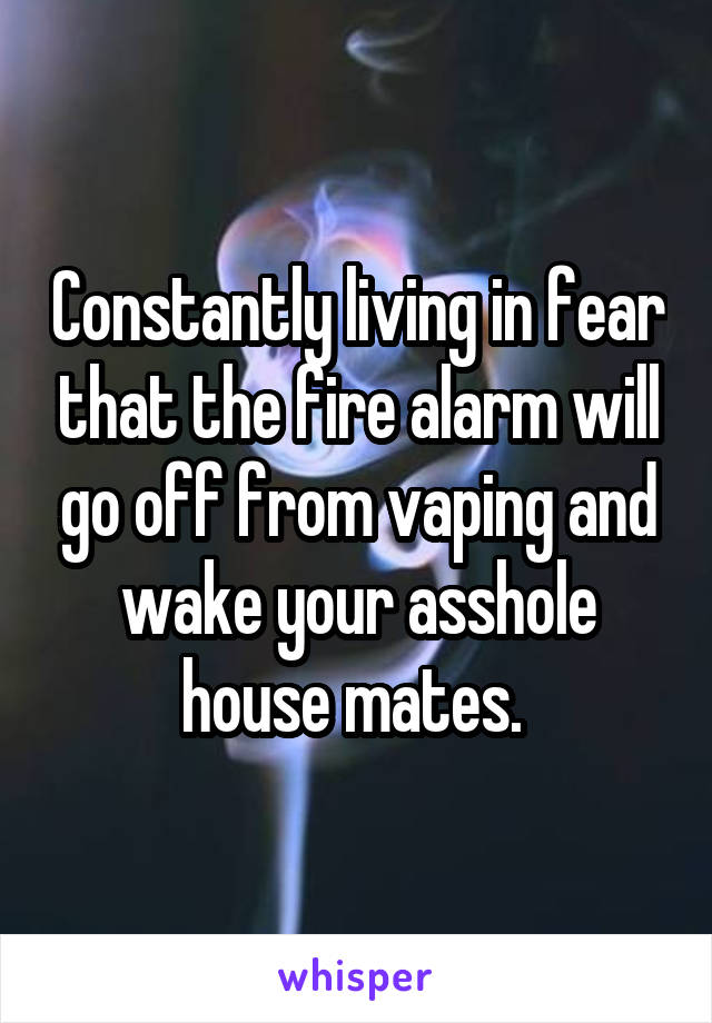 Constantly living in fear that the fire alarm will go off from vaping and wake your asshole house mates.