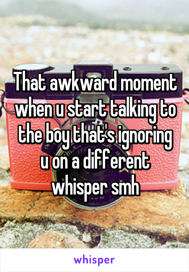 That awkward moment when u start talking to the boy that's ignoring u on a different whisper smh