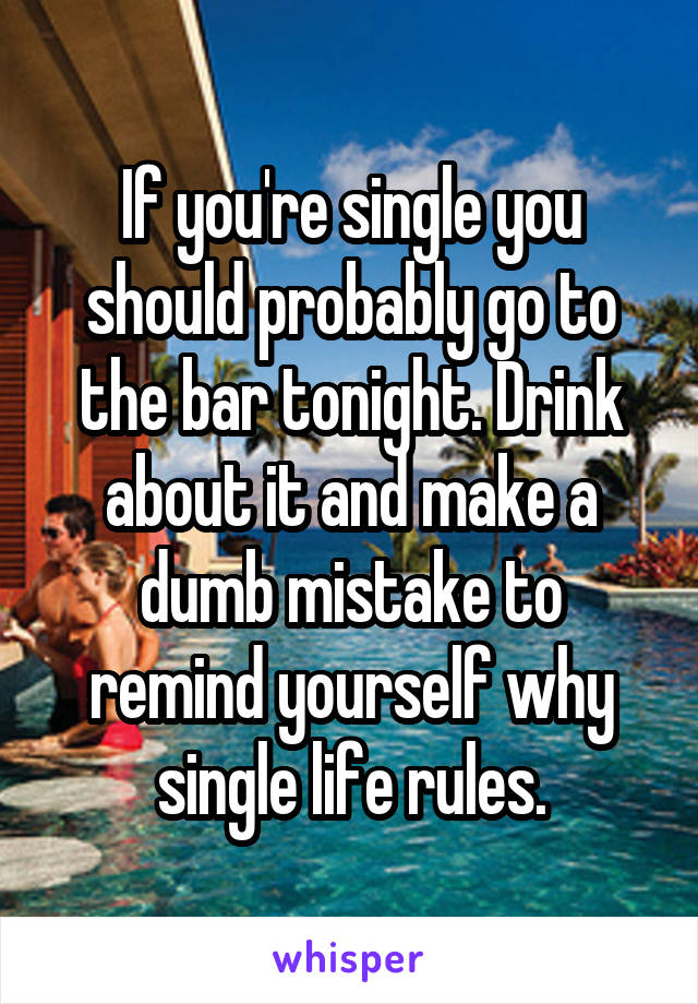 If you're single you should probably go to the bar tonight. Drink about it and make a dumb mistake to remind yourself why single life rules.